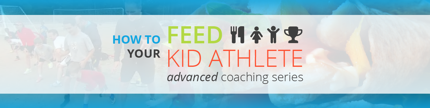 How to Feed Your Kid Athlete - Advanced Coaching Series